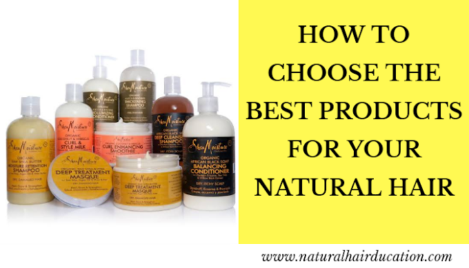 HOW TO CHOOSE THE BEST PRODUCTS FOR YOUR NATURAL HAIR