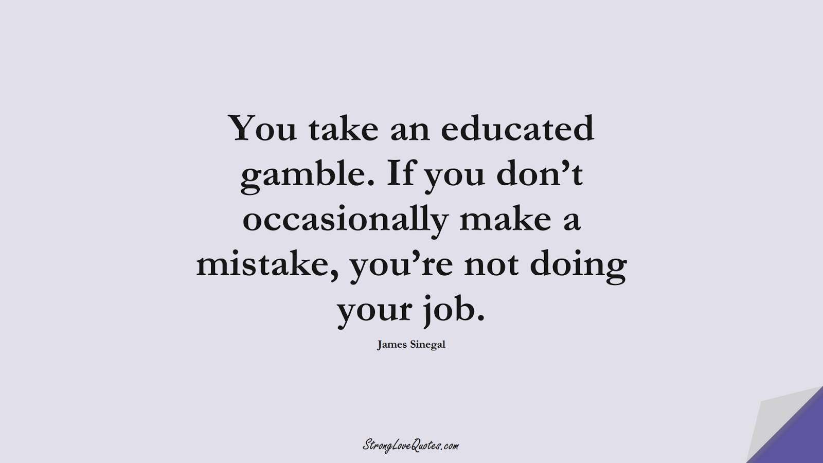 You take an educated gamble. If you don't occasionally make a mistake, you're not doing your job. (James Sinegal);  #EducationQuotes