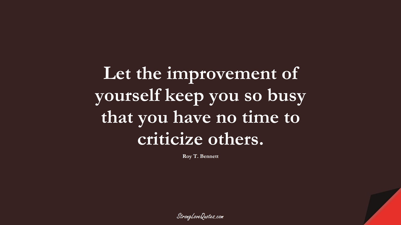 Let the improvement of yourself keep you so busy that you have no time to criticize others. (Roy T. Bennett);  #LearningQuotes