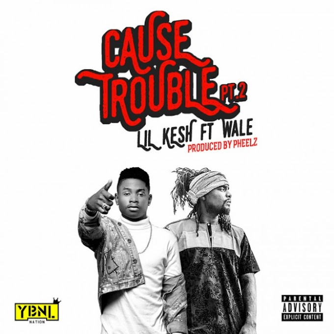 LYRICS: Lil Kesh – Cause Trouble (Part 2) Ft Wale