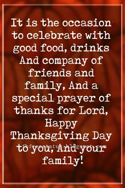Wishes For Thanksgiving, It is the occasion to celebrate with good food, drinks And company of friends and family, And a special prayer of thanks for Lord, Happy Thanksgiving Day to you, And your family!
