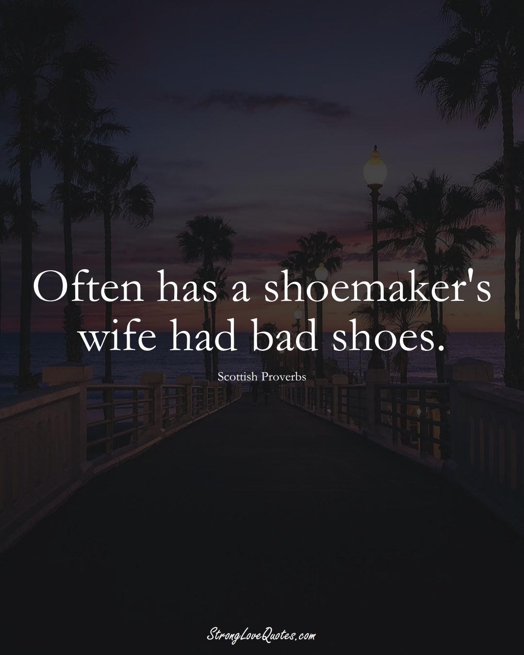 Often has a shoemaker's wife had bad shoes. (Scottish Sayings);  #EuropeanSayings