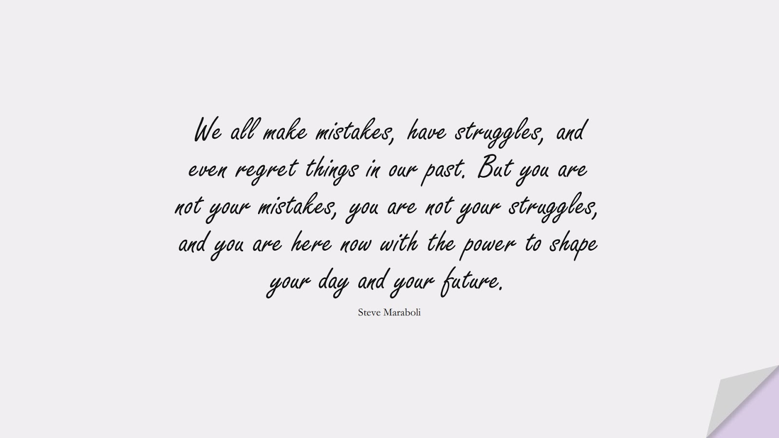 We all make mistakes, have struggles, and even regret things in our past. But you are not your mistakes, you are not your struggles, and you are here now with the power to shape your day and your future. (Steve Maraboli);  #MotivationalQuotes
