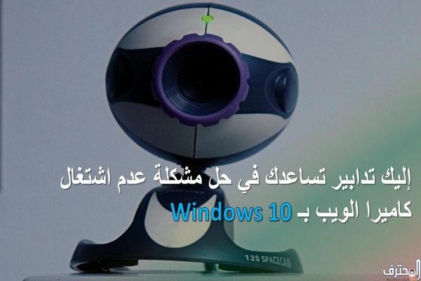 إليك تدابير تساعدك في حل مشكلة عدم اشتغال كاميرا الويب بويندوز 10