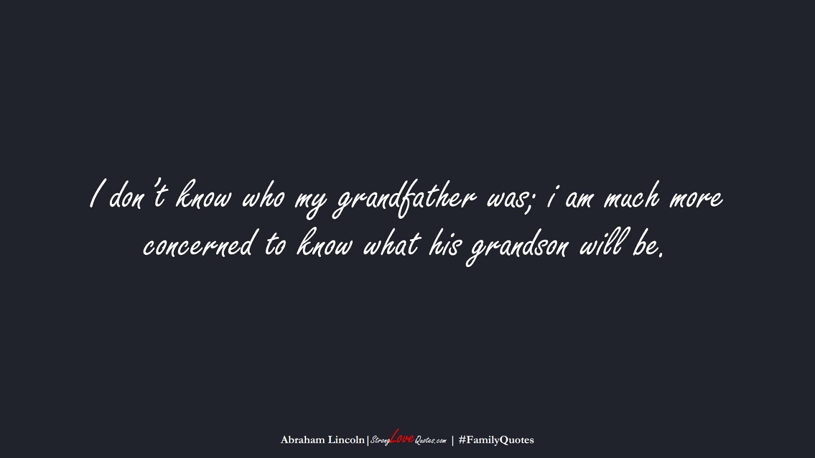 I don't know who my grandfather was; i am much more concerned to know what his grandson will be. (Abraham Lincoln);  #FamilyQuotes