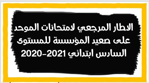 الاطار المرجعي لامتحانات الموحد على صعيد المؤسسة للمستوى السادس ابتدائي 2020-2021