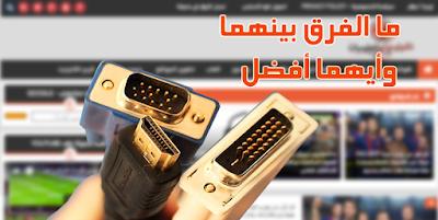 كل ما تريد معرفته عن منفذ HDMI ومنفذ DVI ما الفرق بينهما وأيهما أفضل