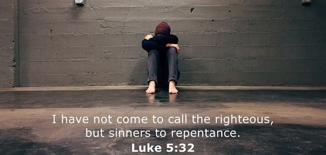 I have not come to call the righteous, but sinners to repentance.