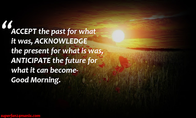 """""""ACCEPT the past for what it was, ACKNOWLEDGE the present for what is was, ANTICIPATE the future for what it can become- Good Morning."""""""