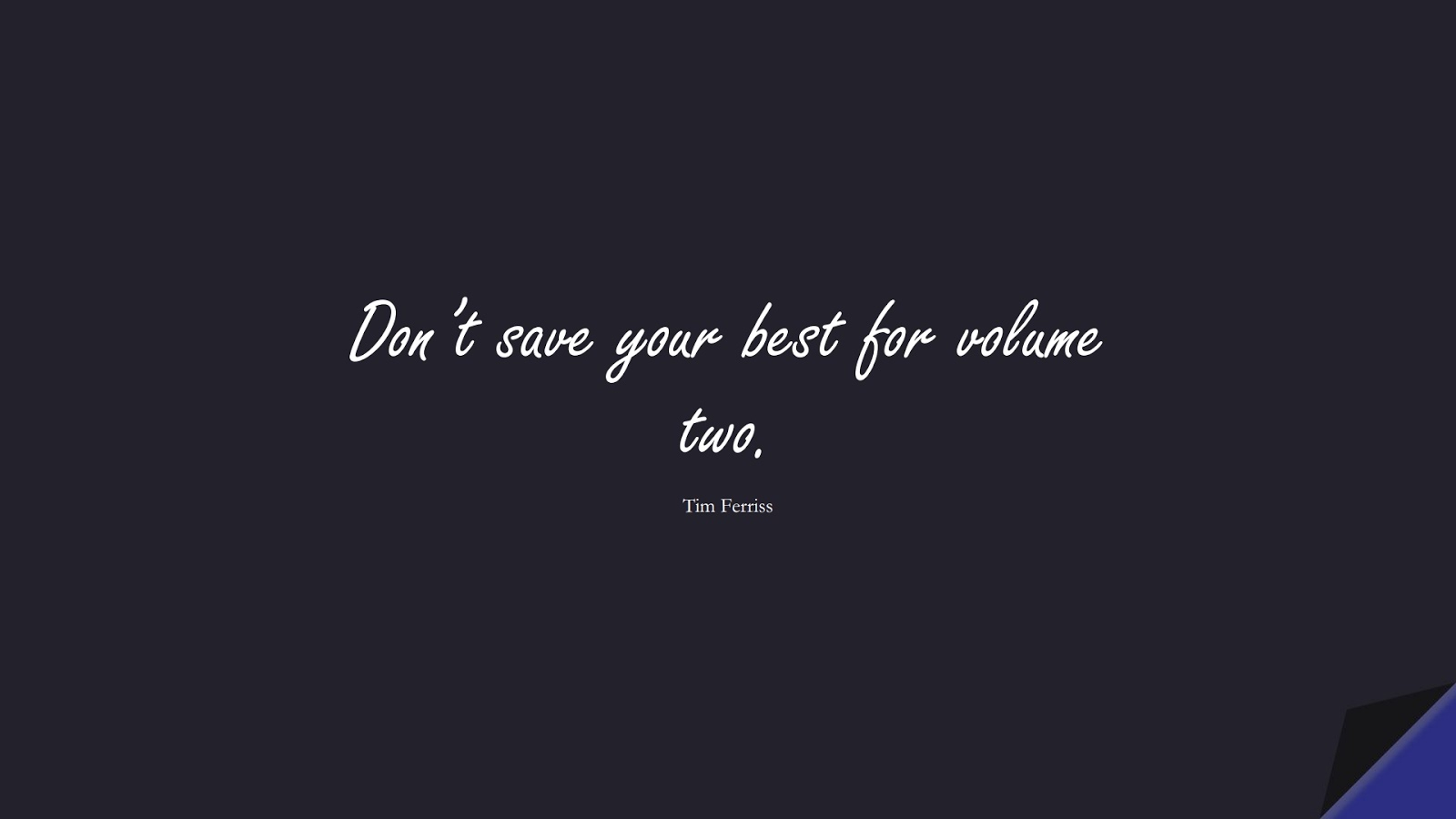 Don't save your best for volume two. (Tim Ferriss);  #TimFerrissQuotes