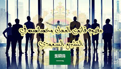 مفهوم قانون العمل وخصائصه في التشريع السعودي