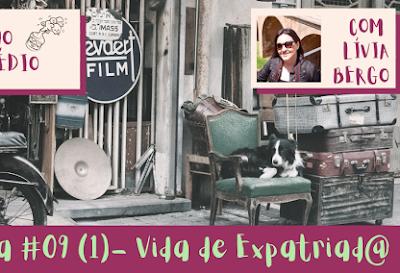 09 (1) - Vida de Expatriado - convidada Livia Bergo