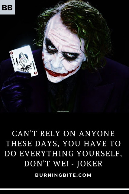 Can't rely on anyone these days, you have to do everything yourself, don't we! - Joker