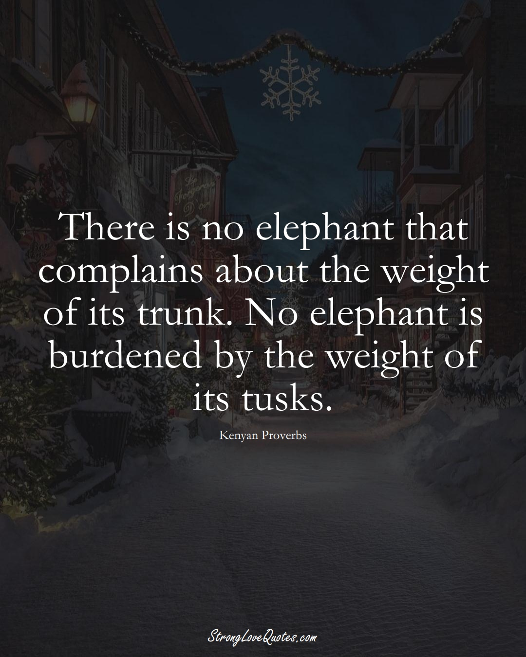 There is no elephant that complains about the weight of its trunk. No elephant is burdened by the weight of its tusks. (Kenyan Sayings);  #AfricanSayings