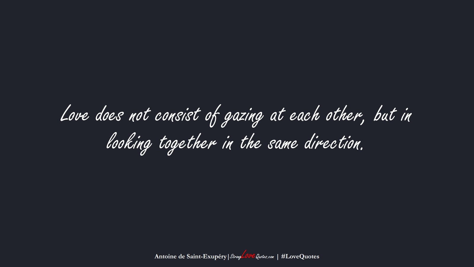 Love does not consist of gazing at each other, but in looking together in the same direction. (Antoine de Saint-Exupéry);  #LoveQuotes