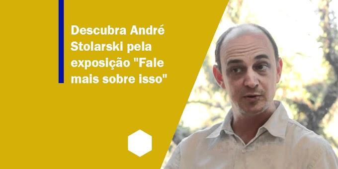 """Descubra André Stolarski pela exposição """"Fale mais sobre isso"""""""