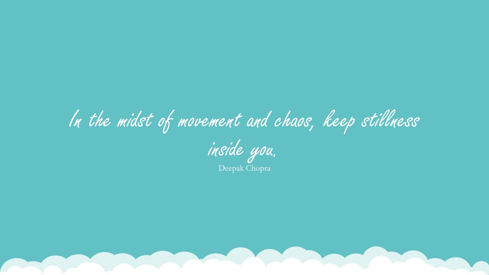 In the midst of movement and chaos, keep stillness inside you. (Deepak Chopra);  #CalmQuotes