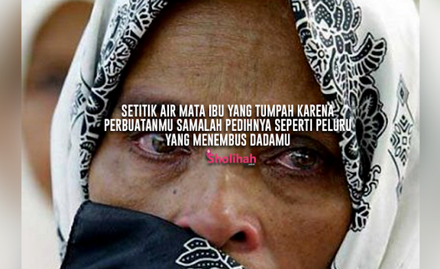 Setitik Air Mata Ibu yang Tumpah Karenamu Sama Pedihnya Seperti Peluru yang Menembus Dadamu