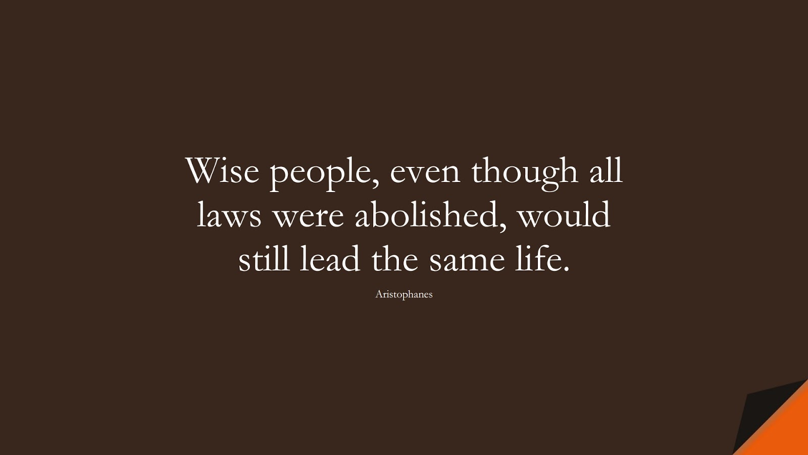 Wise people, even though all laws were abolished, would still lead the same life. (Aristophanes);  #WordsofWisdom