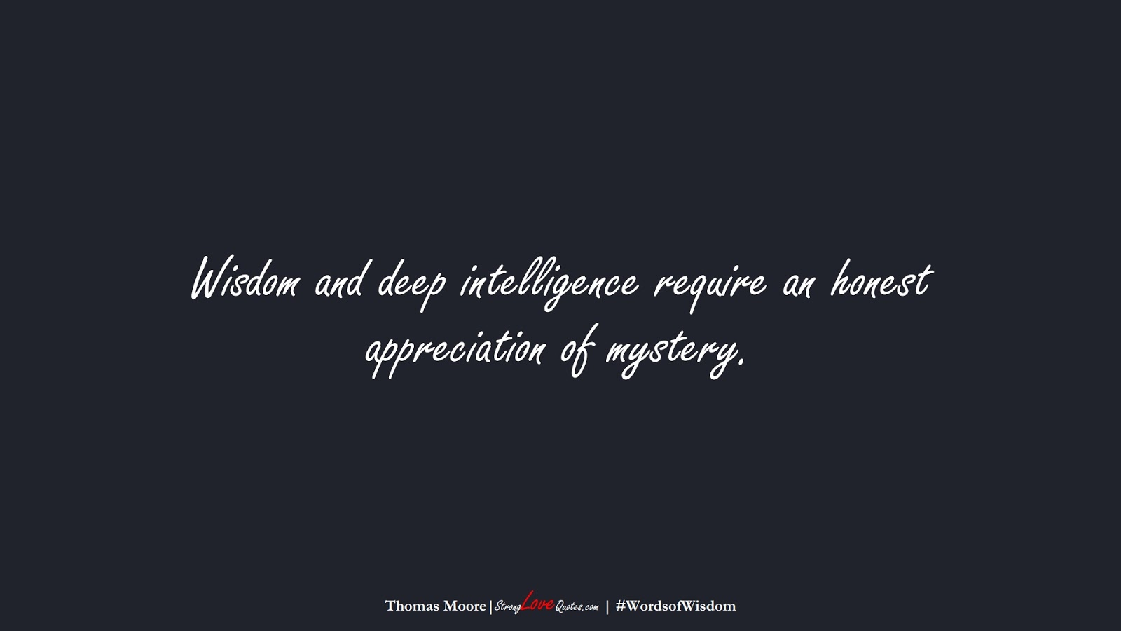 Wisdom and deep intelligence require an honest appreciation of mystery. (Thomas Moore);  #WordsofWisdom