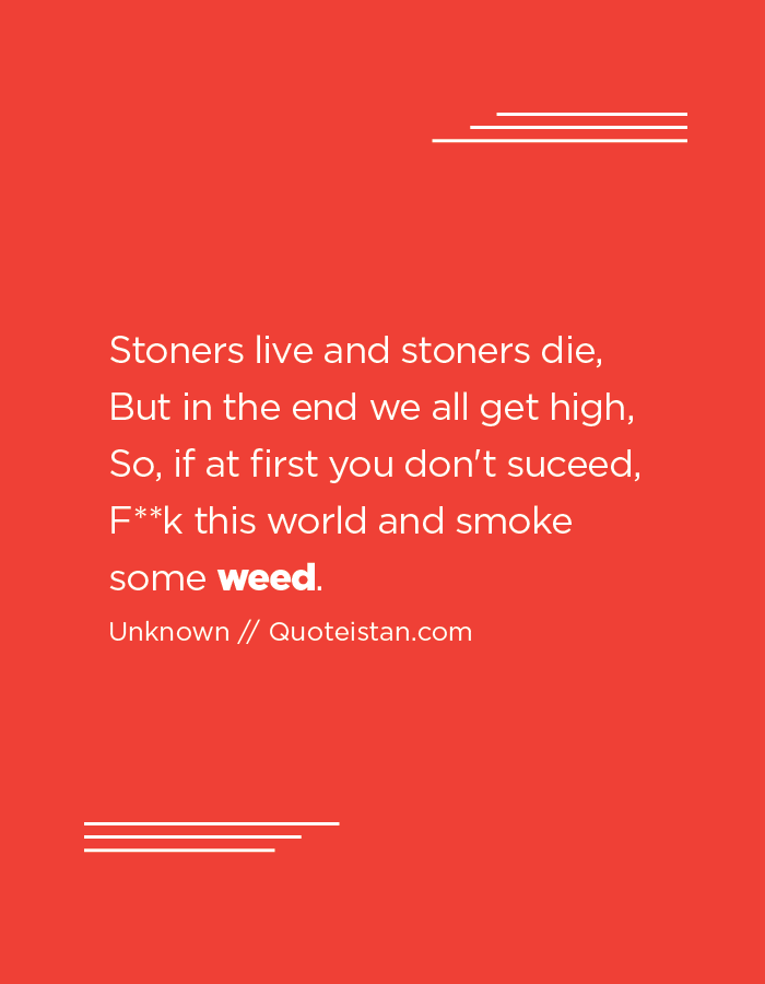 Stoners live and stoners die, But in the end we all get high, So, if at first you don't succeed, Fuck this world and smoke some weed.