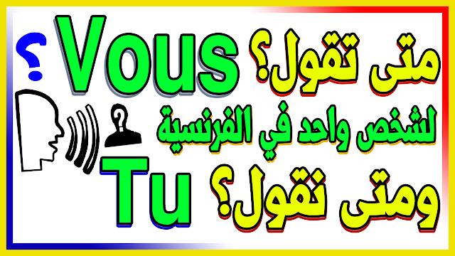 تعلم الفرنسية باحترافية - متى نقول vous لشخص واحد في الفرنسية ومتى نقول tu ؟؟ بسهولة تامة مع أمثلة كثيرة من أجل للفهم