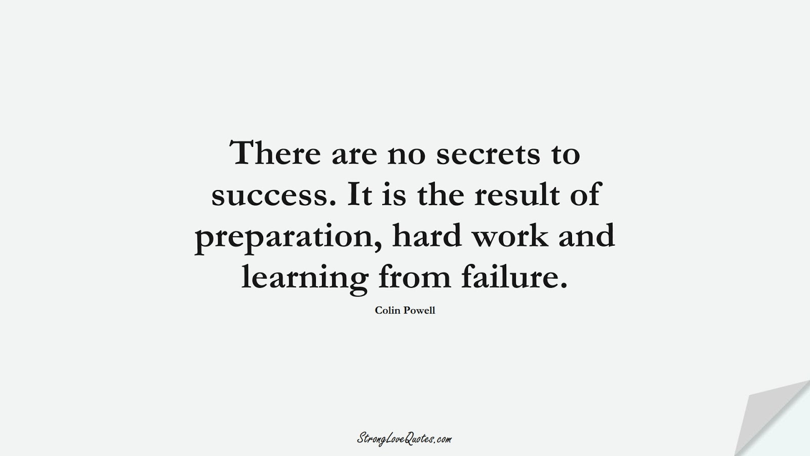 There are no secrets to success. It is the result of preparation, hard work and learning from failure. (Colin Powell);  #LearningQuotes