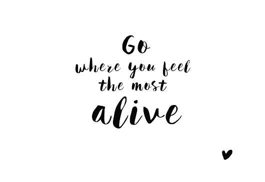Go - where you feel the most alive
