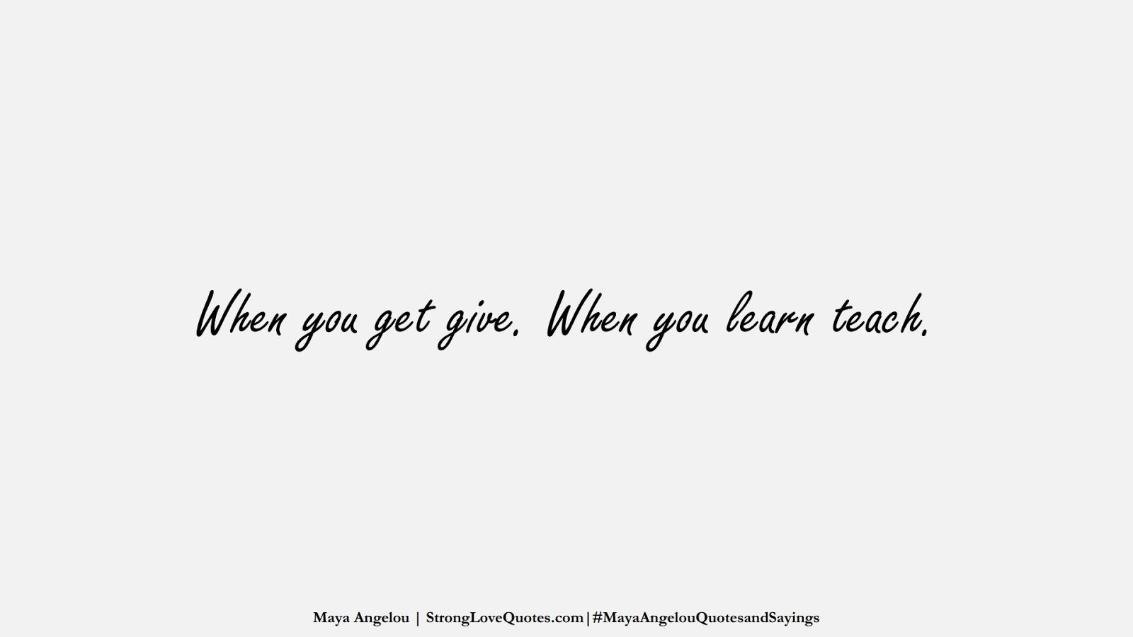 When you get give. When you learn teach. (Maya Angelou);  #MayaAngelouQuotesandSayings
