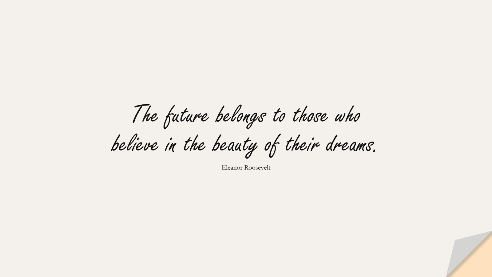 The future belongs to those who believe in the beauty of their dreams. (Eleanor Roosevelt);  #ShortQuotes