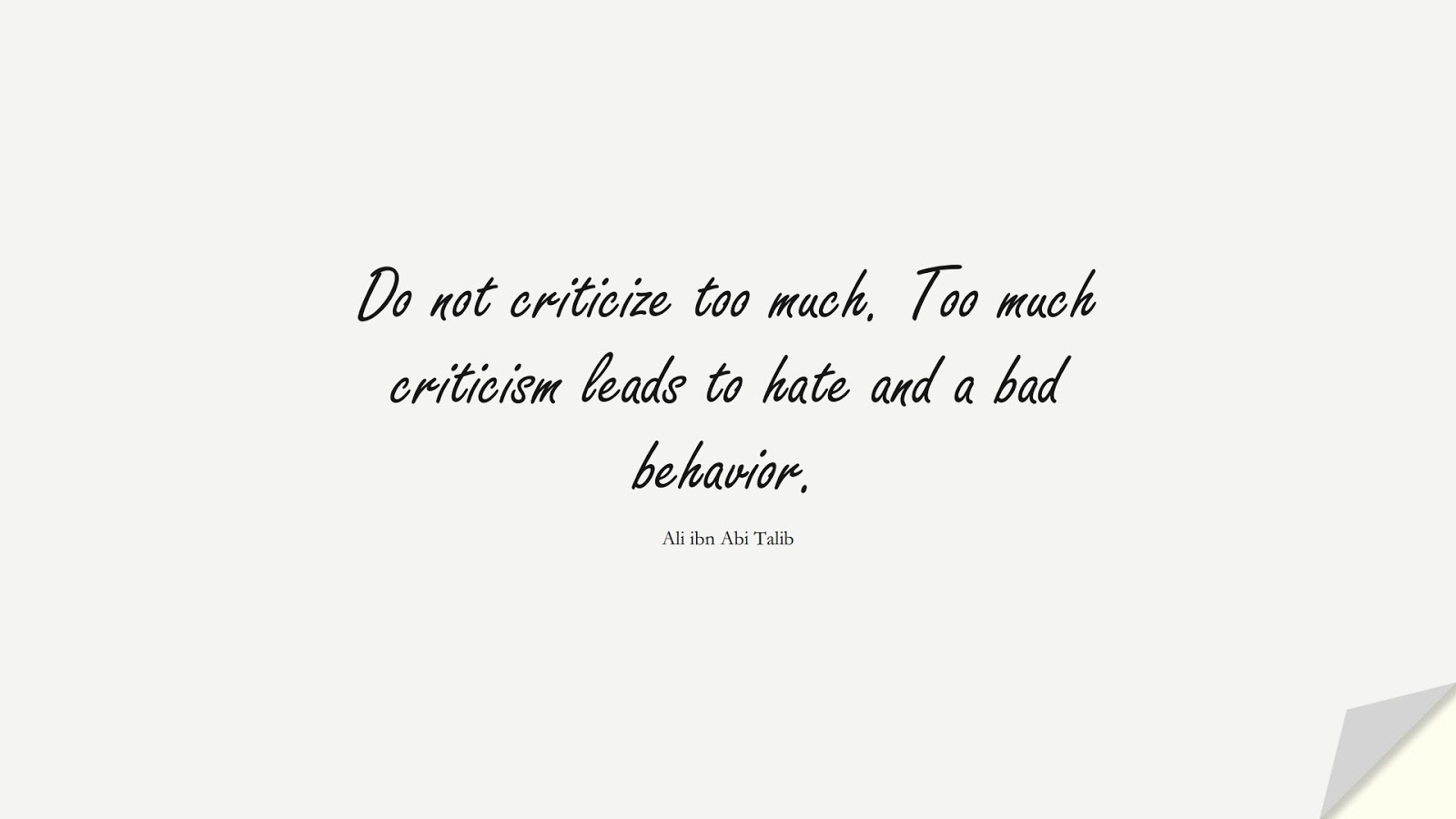 Do not criticize too much. Too much criticism leads to hate and a bad behavior. (Ali ibn Abi Talib);  #AliQuotes