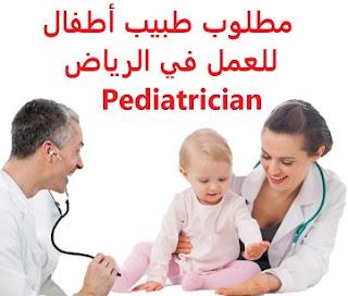 وظائف السعودية مطلوب طبيب أطفال للعمل في الرياض Pediatrician