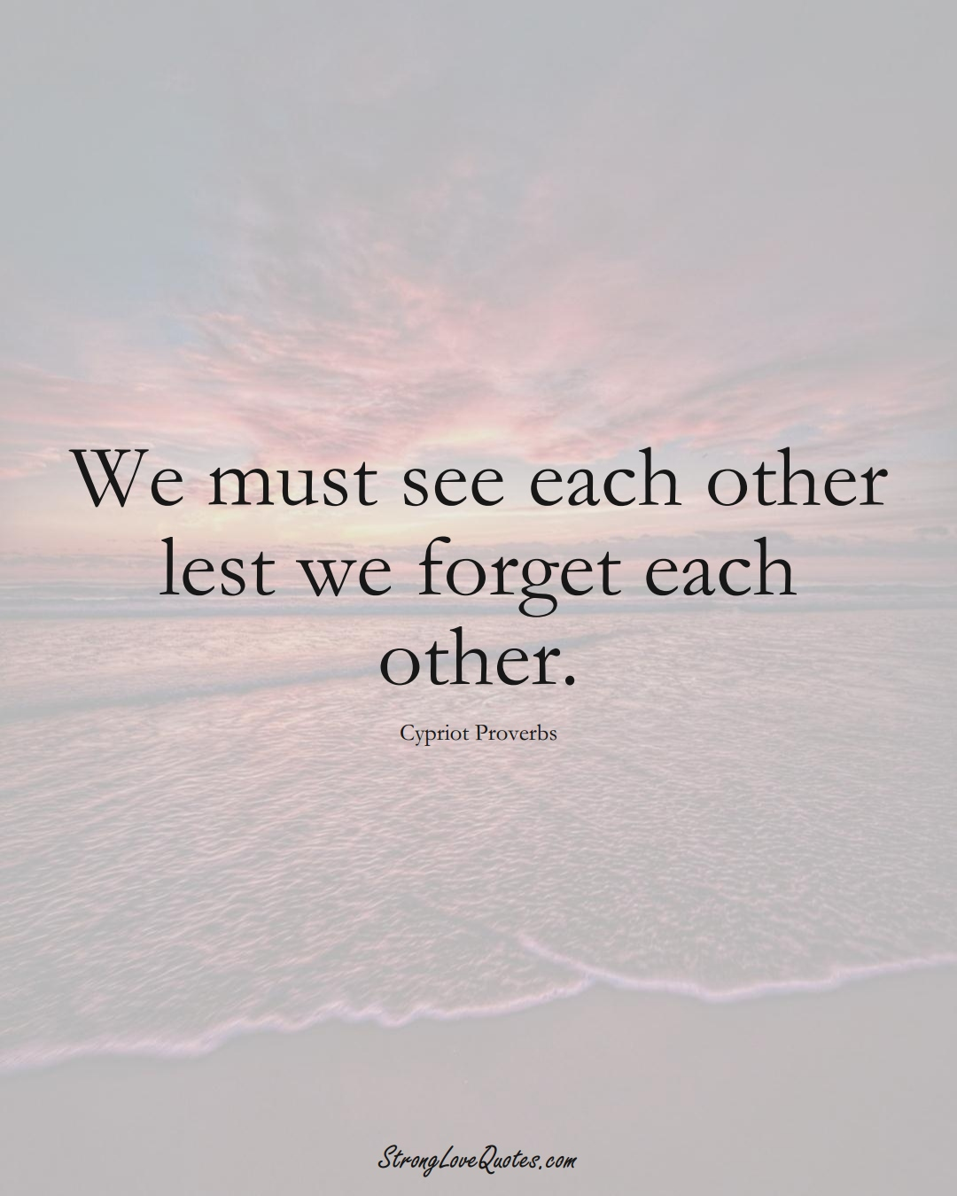 We must see each other lest we forget each other. (Cypriot Sayings);  #MiddleEasternSayings