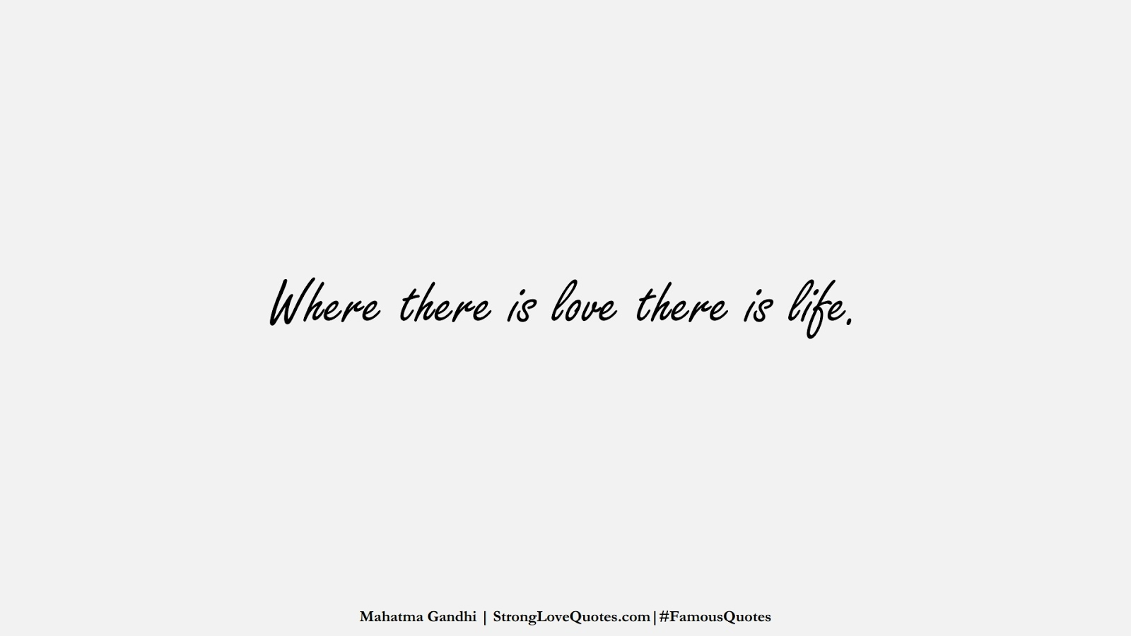 Where there is love there is life. (Mahatma Gandhi);  #FamousQuotes