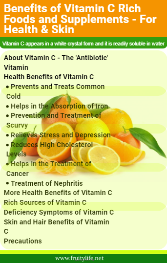 About Vitamin C - The 'Antibiotic' Vitamin  Health Benefits of Vitamin C  Prevents and Treats Common Cold Helps in the Absorption of Iron Prevention and Treatment of Scurvy Relieves Stress and Depression Reduces High Cholesterol Levels Helps in the Treatment of Cancer Treatment of Nephritis More Health Benefits of Vitamin C  Rich Sources of Vitamin C  Deficiency Symptoms of Vitamin C  Skin and Hair Benefits of Vitamin C  Precautions