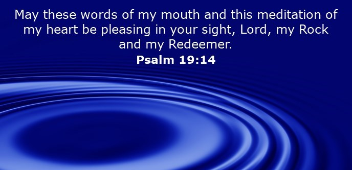 May these words of my mouth and this meditation of my heart be pleasing in your sight, Lord, my Rock and my Redeemer.