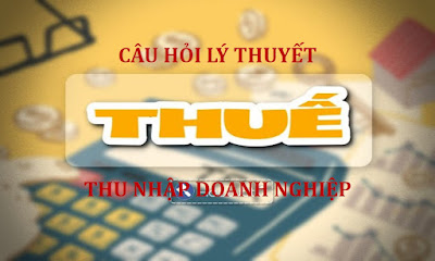 Câu hỏi lý thuyết về thuế TNDN luyện thi Vòng 2 công chức thuế năm 2020