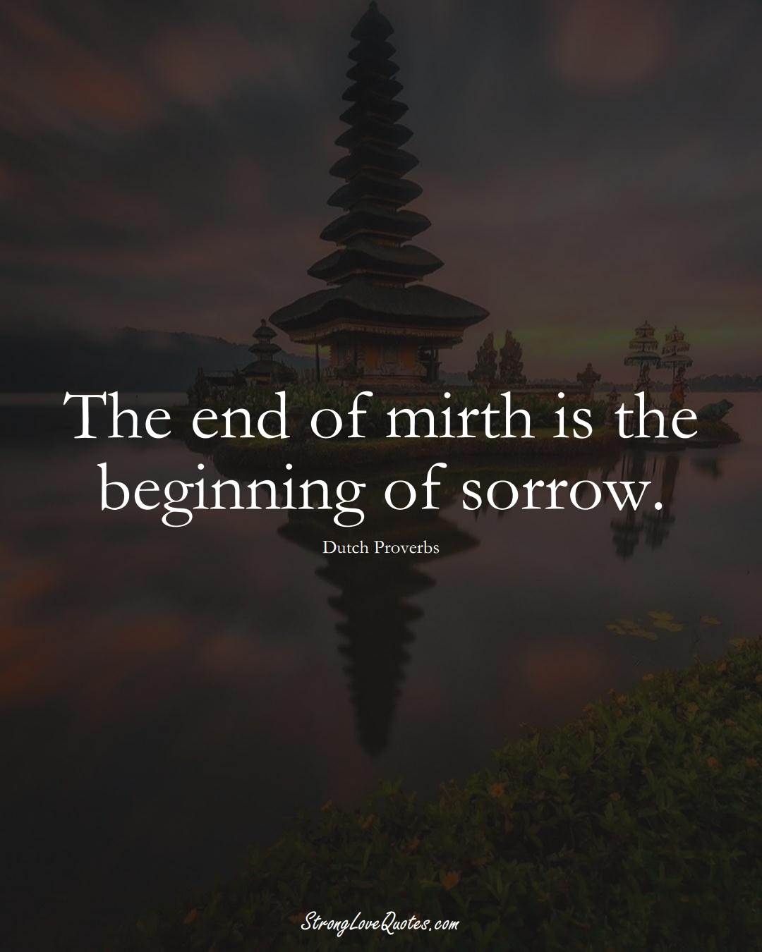 The end of mirth is the beginning of sorrow. (Dutch Sayings);  #EuropeanSayings