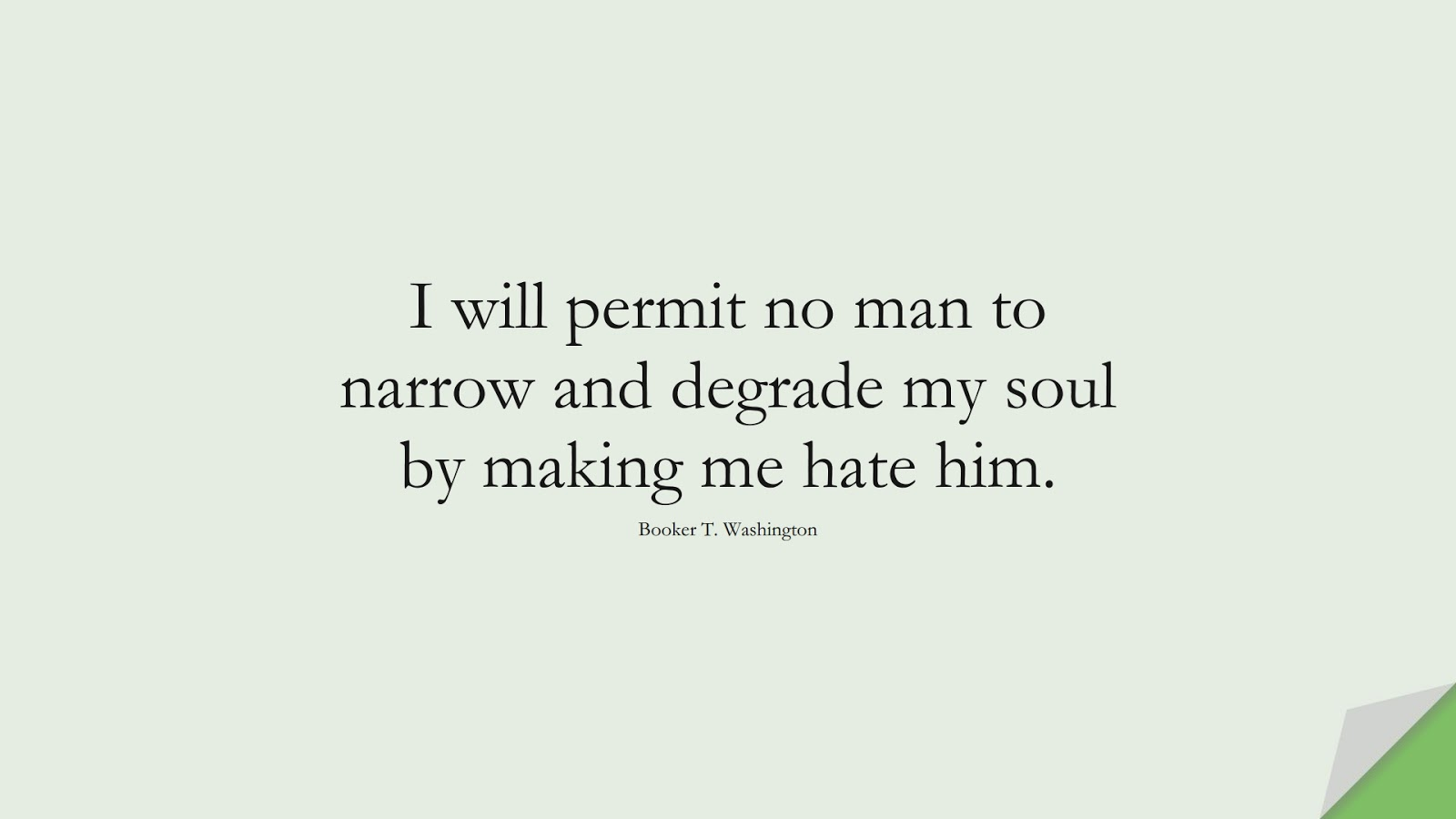 I will permit no man to narrow and degrade my soul by making me hate him. (Booker T. Washington);  #HardWorkQuotes
