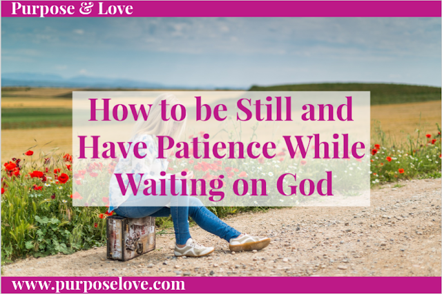 How to be still and Have Patience While Waiting on God