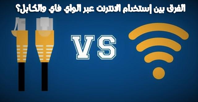 تعرف على الفرق بين إستخدام الانترنت عبر الواي فاي والكابل؟ وما هو الخيار الأفضل لك؟