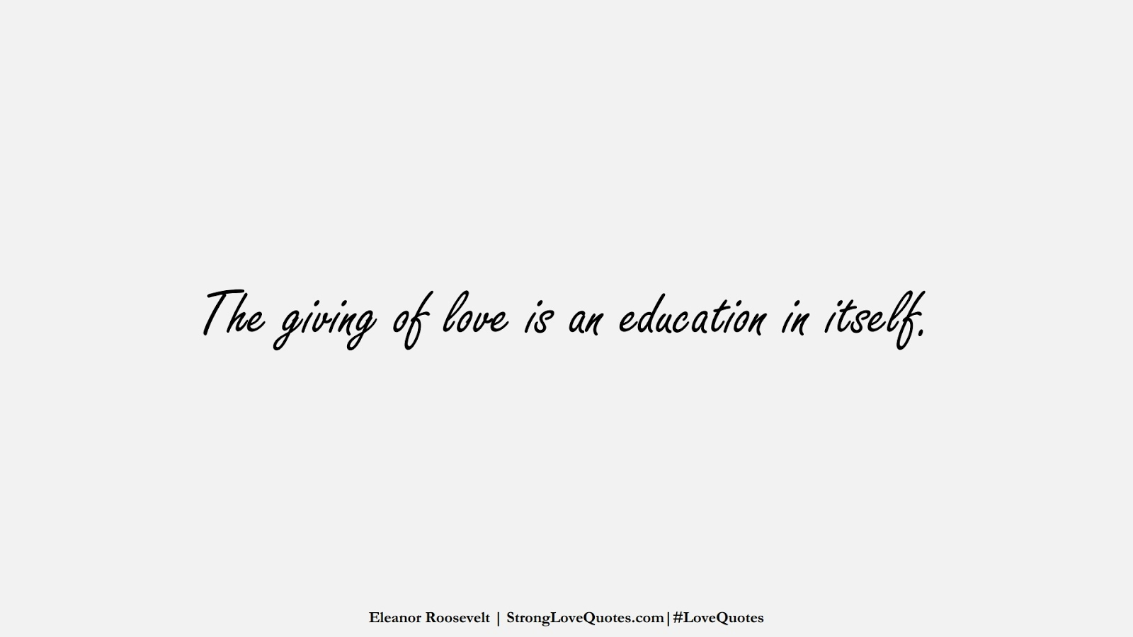 The giving of love is an education in itself. (Eleanor Roosevelt);  #LoveQuotes