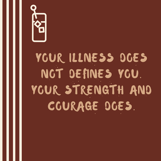 your illness does not defines you. Your strength and courage does.