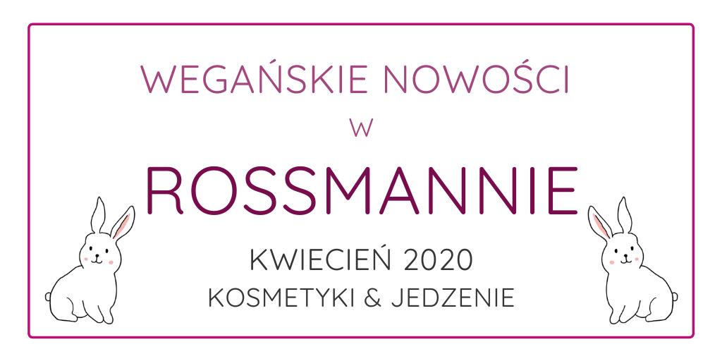 WEGAŃSKIE NOWOŚCI W ROSSMANNIE / KOSMETYKI I JEDZENIE / KWIECIEŃ 2020
