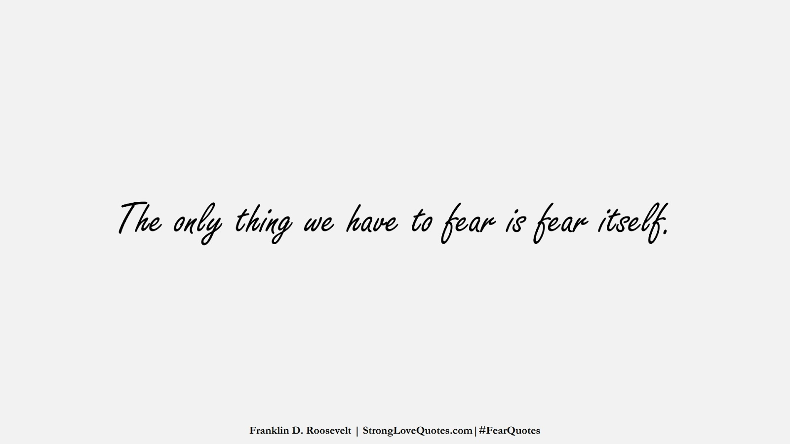 The only thing we have to fear is fear itself. (Franklin D. Roosevelt);  #FearQuotes