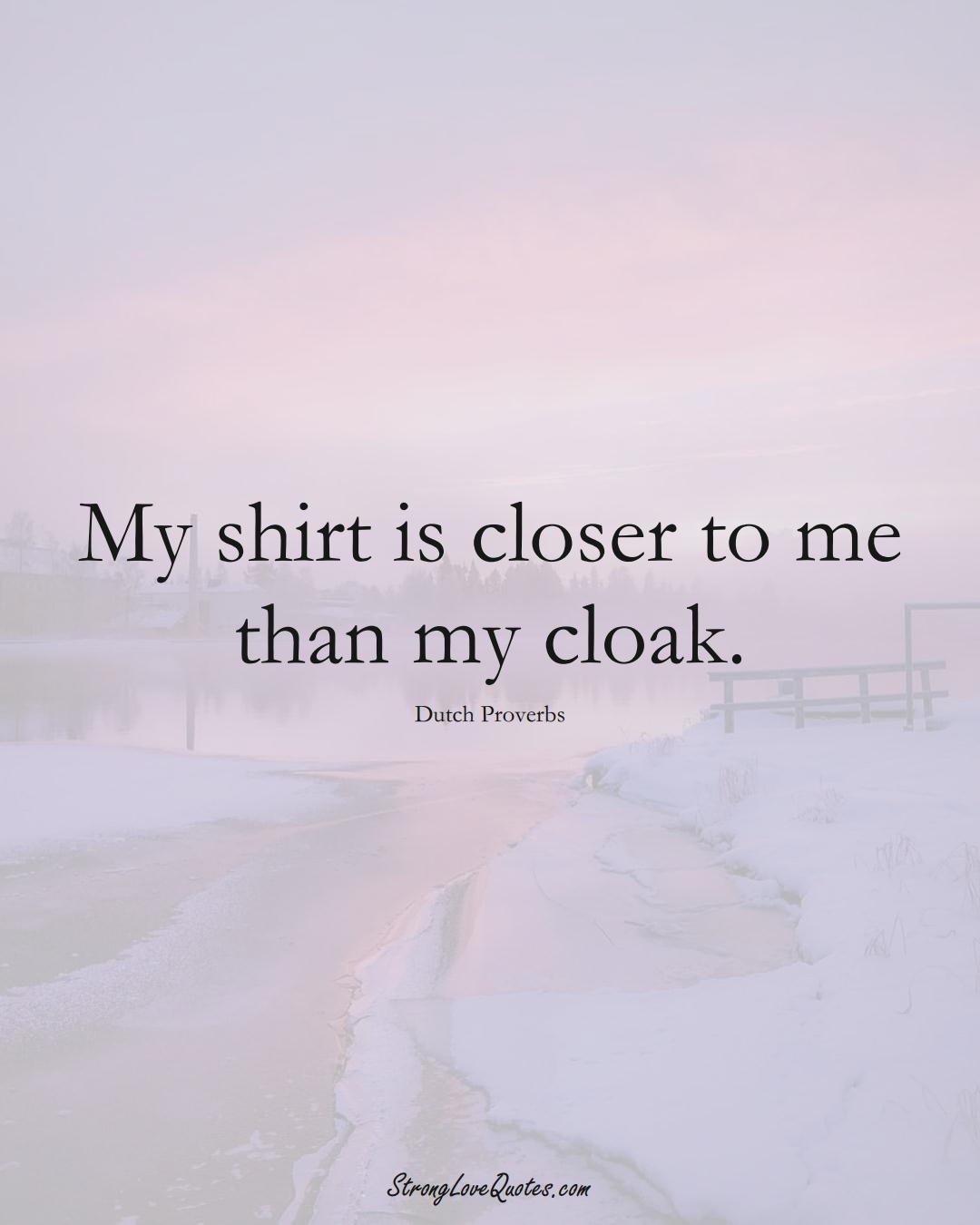 My shirt is closer to me than my cloak. (Dutch Sayings);  #EuropeanSayings