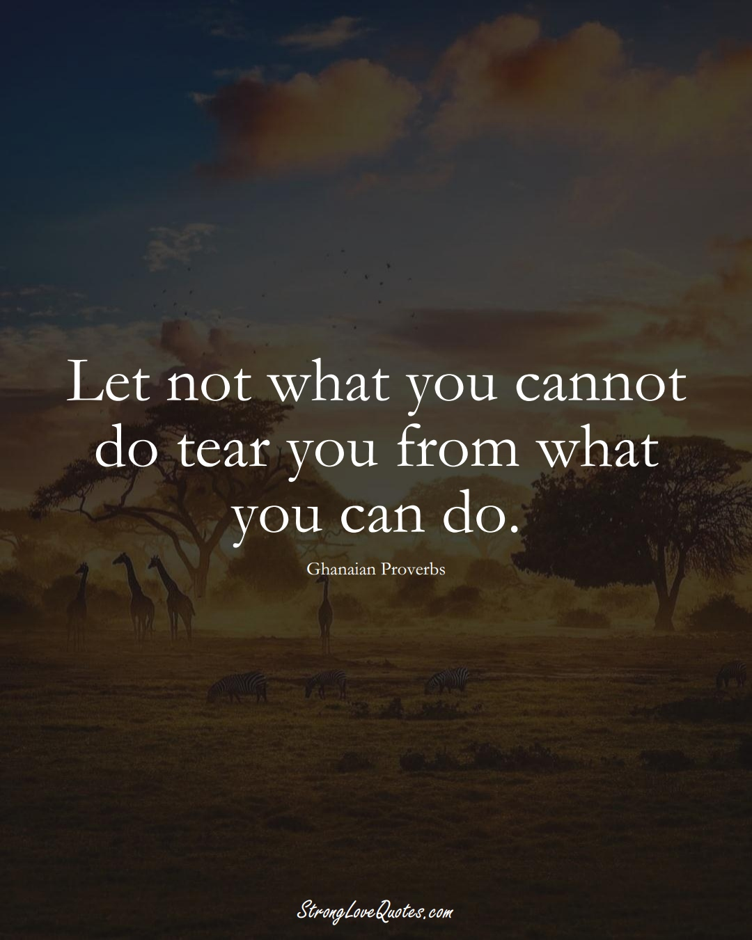 Let not what you cannot do tear you from what you can do. (Ghanaian Sayings);  #AfricanSayings
