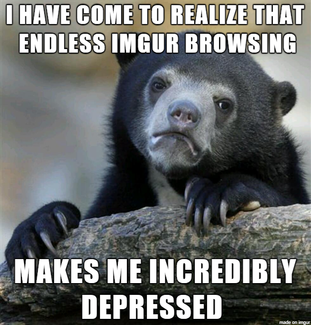 True story.. Seriously the more I browse the more I realize what endless stream of sad content I'm exposing myself to. I need help to stop it