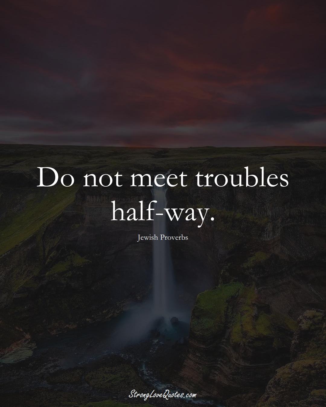 Do not meet troubles half-way. (Jewish Sayings);  #aVarietyofCulturesSayings