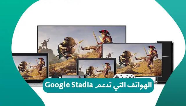 ما هي الهواتف الذكية التي تعمل مع Google Stadia؟